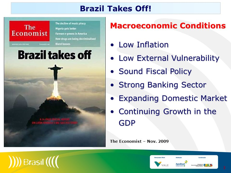 3 Brazil Takes Off! Macroeconomic Conditions Low InflationLow Inflation Low External VulnerabilityLow External Vulnerability Sound Fiscal PolicySound