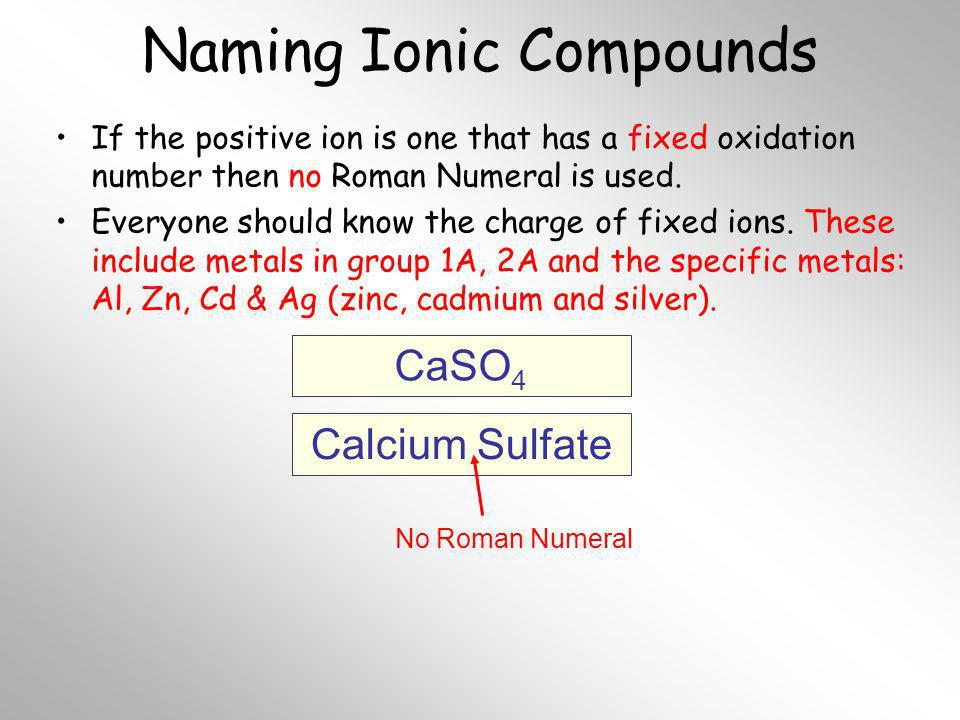 Naming Ionic Compounds If the positive ion is one that has a fixed oxidation number then no Roman Numeral is used. Everyone should know the charge of