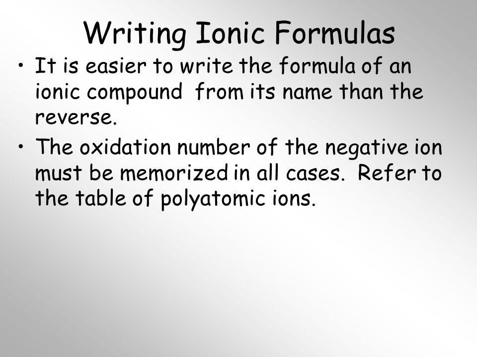 Writing Ionic Formulas It is easier to write the formula of an ionic compound from its name than the reverse. The oxidation number of the negative ion