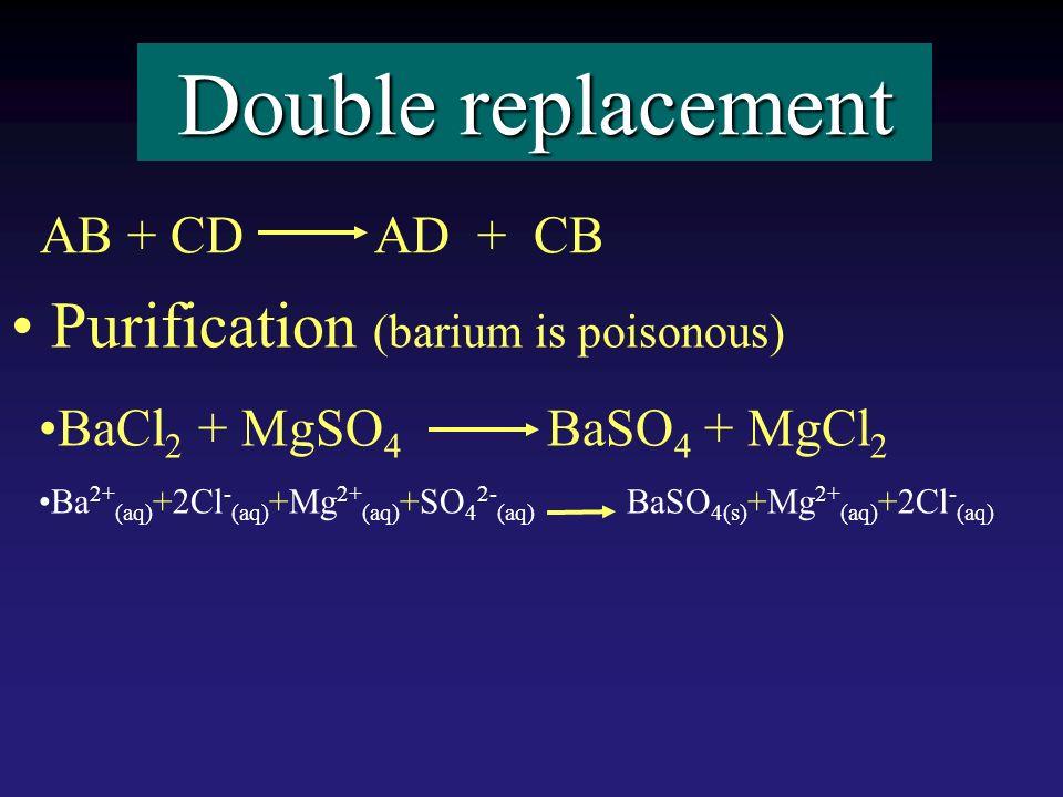 Double replacement Purification (barium is poisonous) BaCl 2 + MgSO 4 BaSO 4 + MgCl 2 Ba 2+ (aq) +2Cl - (aq) +Mg 2+ (aq) +SO 4 2- (aq) BaSO 4(s) +Mg 2