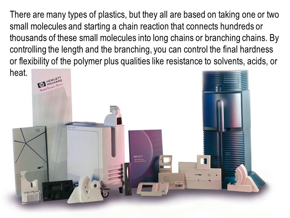 There are many types of plastics, but they all are based on taking one or two small molecules and starting a chain reaction that connects hundreds or