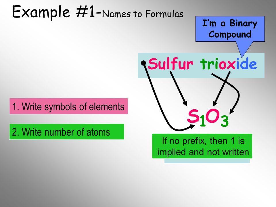 Example #1- Names to Formulas Sulfur trioxide S O 1 3 Im a Binary Compound 2. Write number of atoms 1. Write symbols of elements Final Formula If no p