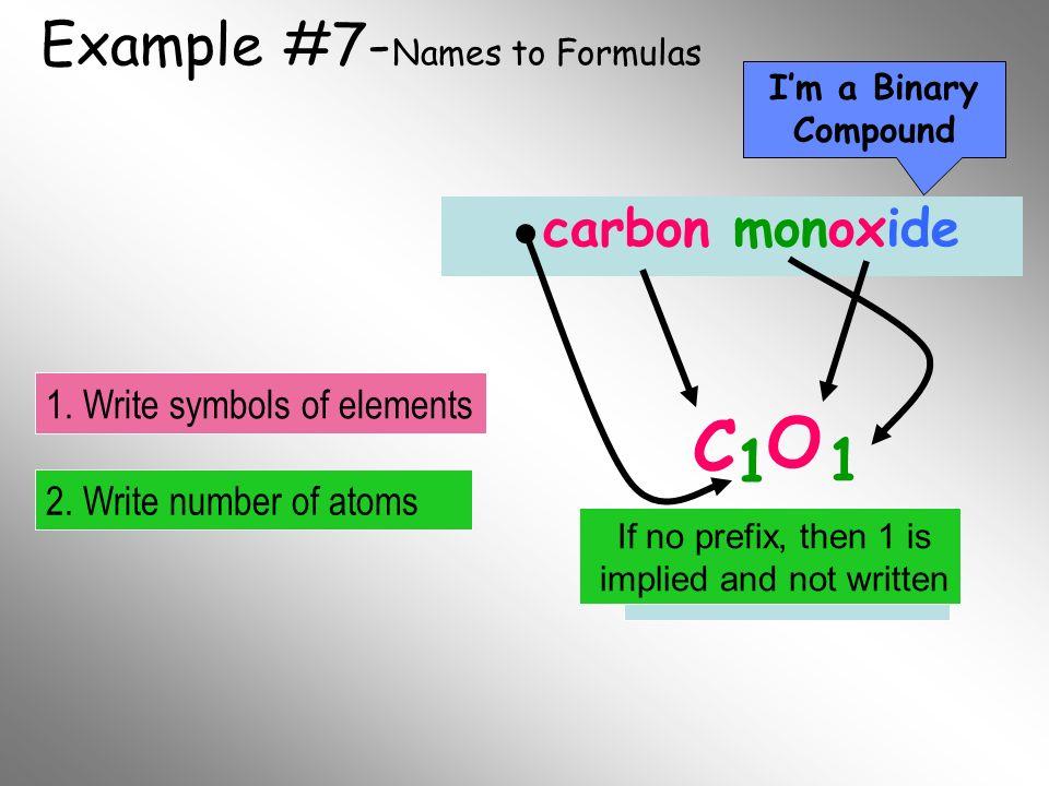 Example #7- Names to Formulas carbon monoxide C O 1 1 Im a Binary Compound 2. Write number of atoms 1. Write symbols of elements Final Formula If no p