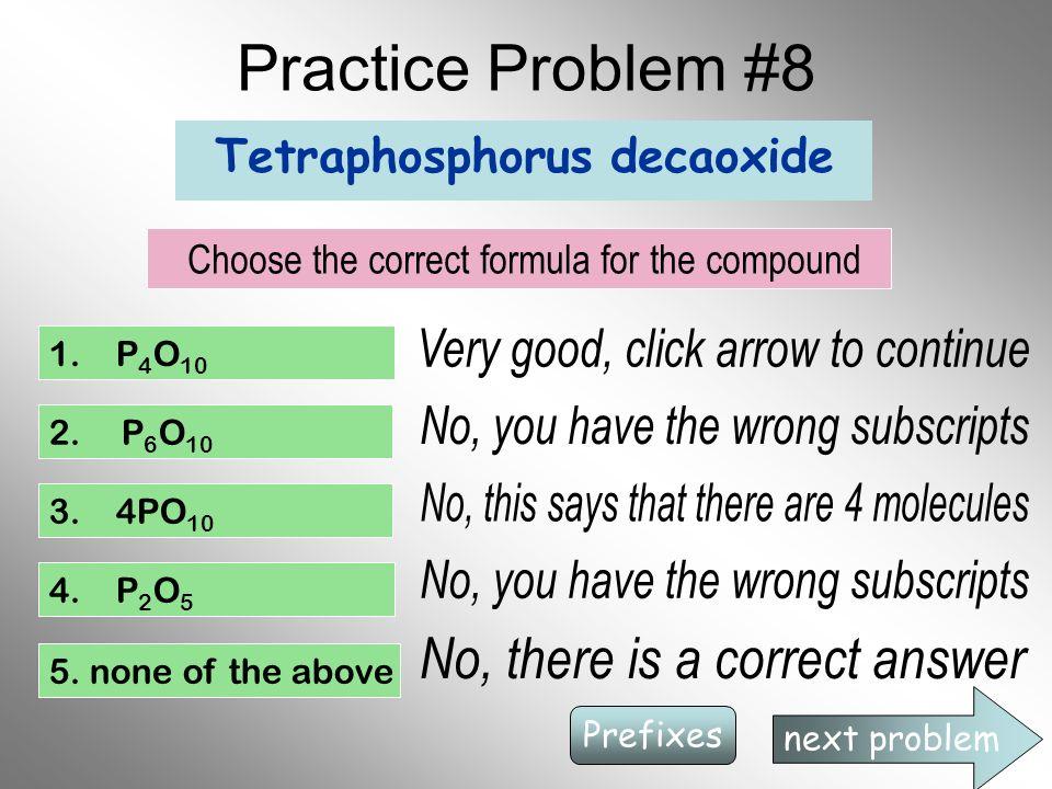 Practice Problem #8 Tetraphosphorus decaoxide Choose the correct formula for the compound 1. P 4 O 10 2. P 6 O 10 3. 4PO 10 4. P 2 O 5 5. none of the