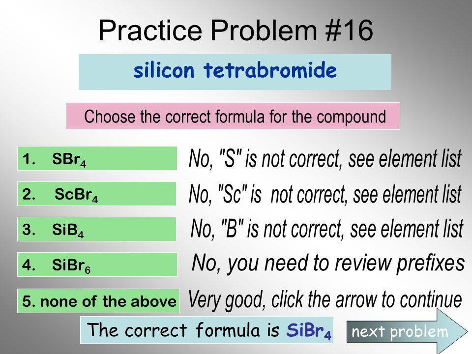 Practice Problem #16 silicon tetrabromide Choose the correct formula for the compound 1. SBr 4 2. ScBr 4 3. SiB 4 4. SiBr 6 5. none of the above next