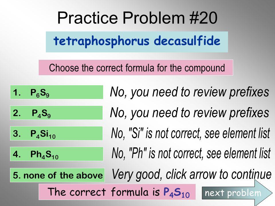 Practice Problem #20 tetraphosphorus decasulfide Choose the correct formula for the compound 1. P 6 S 9 2. P 4 S 9 3. P 4 Si 10 4. Ph 4 S 10 5. none o
