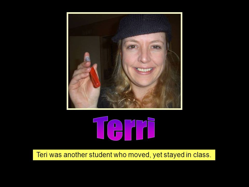 Teri was another student who moved, yet stayed in class.