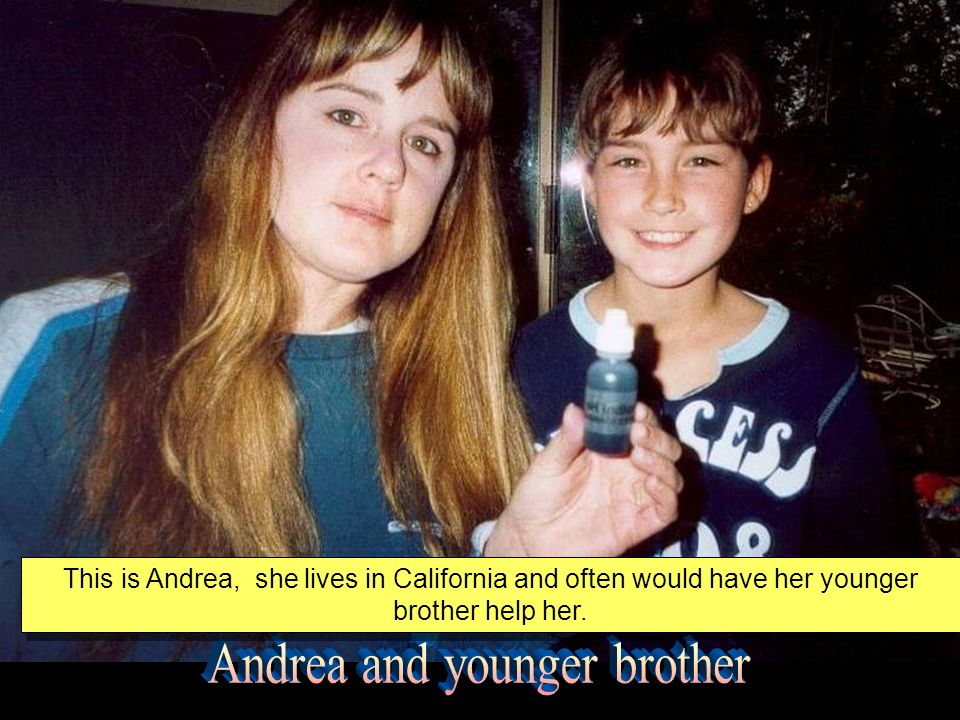This is Andrea, she lives in California and often would have her younger brother help her.