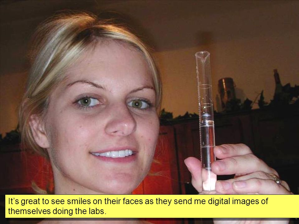 Its great to see smiles on their faces as they send me digital images of themselves doing the labs.