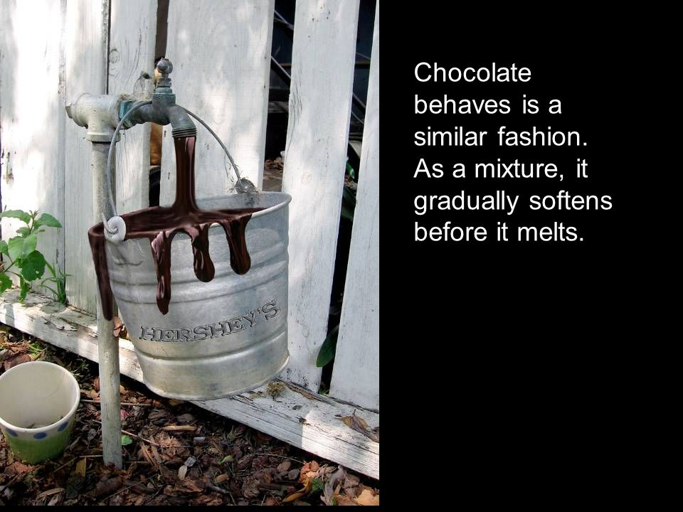 Chocolate behaves is a similar fashion. As a mixture, it gradually softens before it melts.