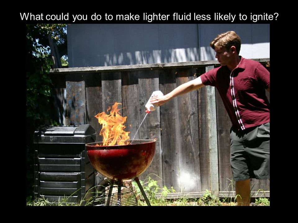 What could you do to make lighter fluid less likely to ignite?