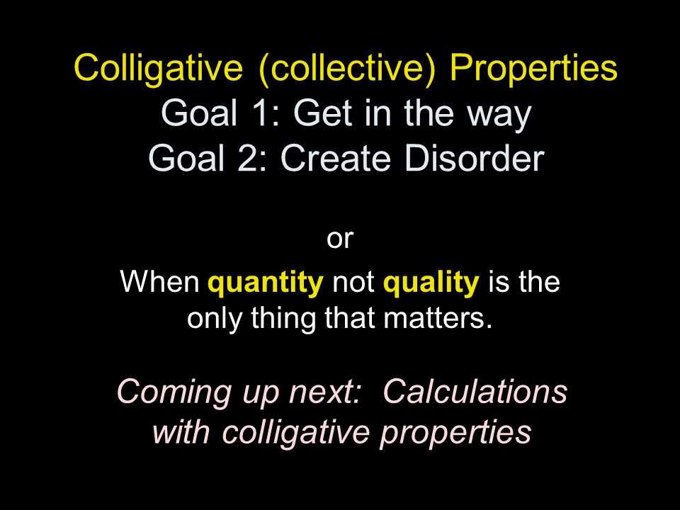 Colligative (collective) Properties Goal 1: Get in the way Goal 2: Create Disorder or When quantity not quality is the only thing that matters. Coming