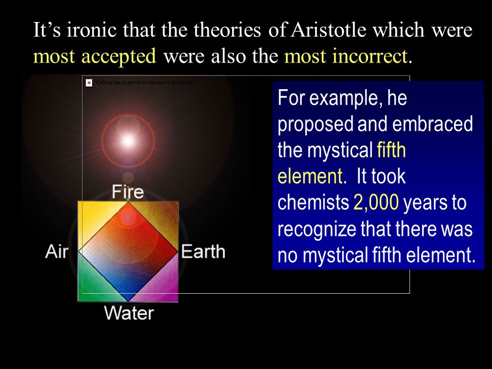 Its ironic that the theories of Aristotle which were most accepted were also the most incorrect.