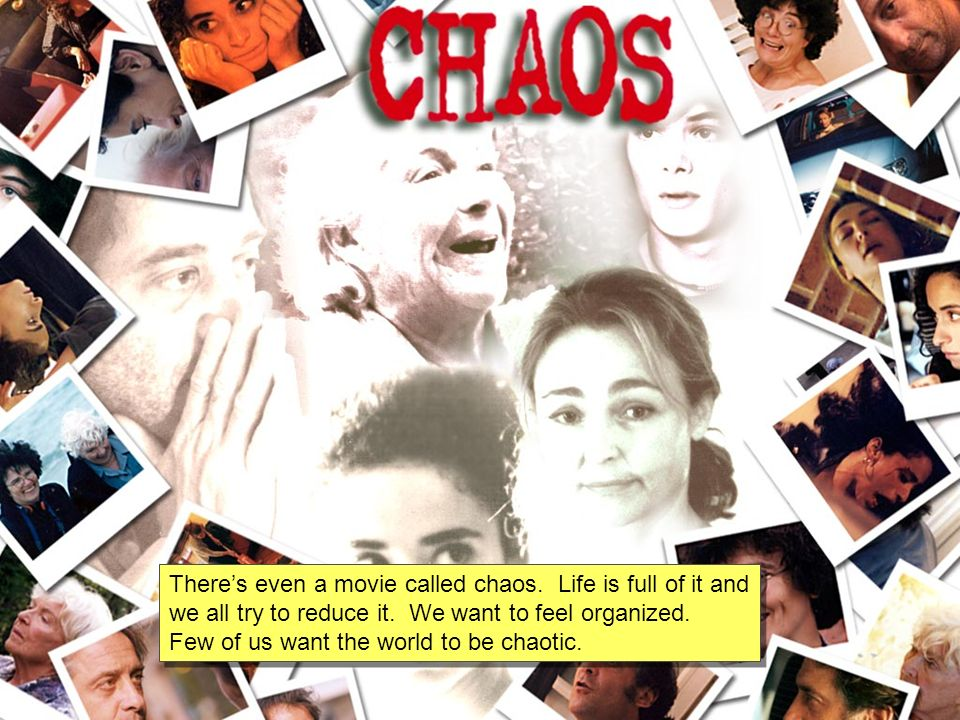 Theres even a movie called chaos. Life is full of it and we all try to reduce it.
