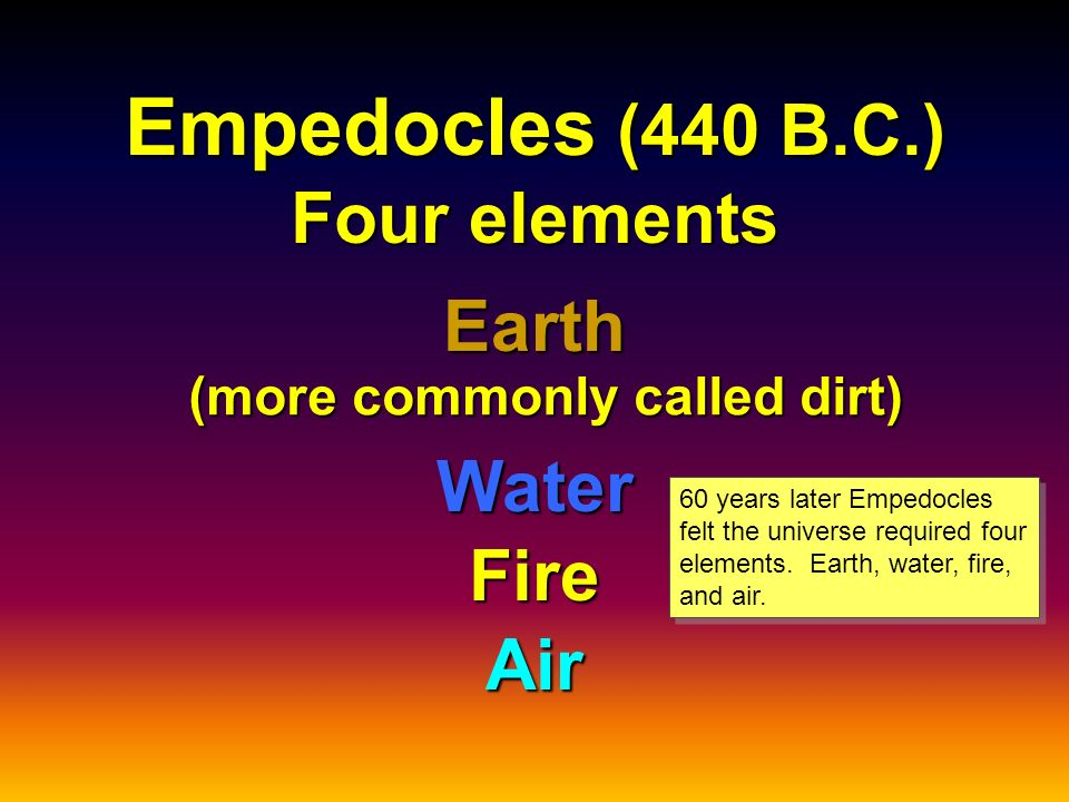 Empedocles (440 B.C.) Four elements Earth Water Air Fire (more commonly called dirt) 60 years later Empedocles felt the universe required four elements.