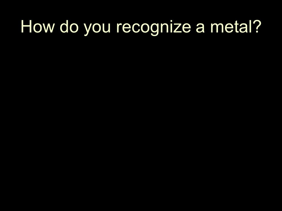 How do you recognize a metal