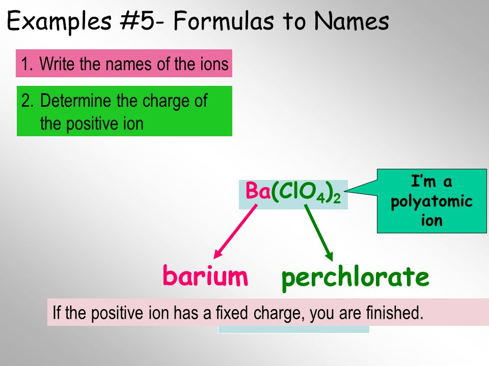 Examples #5- Formulas to Names Ba(ClO 4 ) 2 barium Im a polyatomic ion 2.Determine the charge of the positive ion 1.Write the names of the ions Final Name perchlorate If the positive ion has a fixed charge, you are finished.