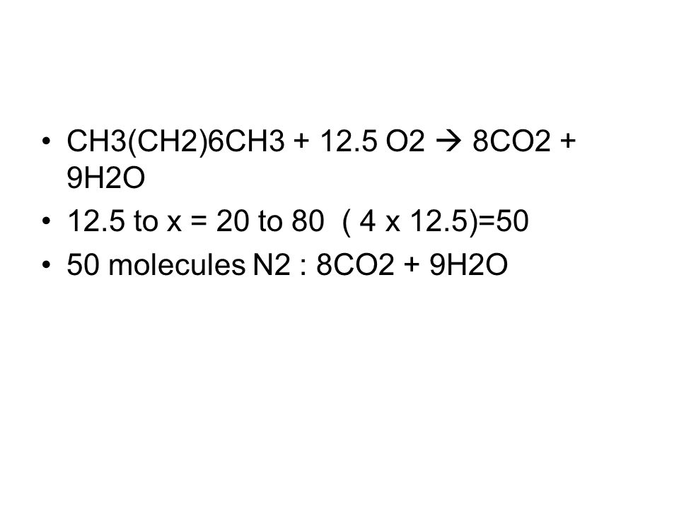 CH3(CH2)6CH3 + 12.5 O2 8CO2 + 9H2O 12.5 to x = 20 to 80 ( 4 x 12.5)=50 50 molecules N2 : 8CO2 + 9H2O