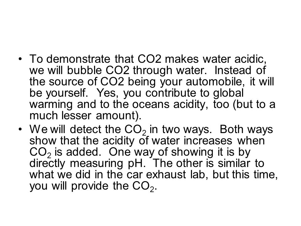 To demonstrate that CO2 makes water acidic, we will bubble CO2 through water.