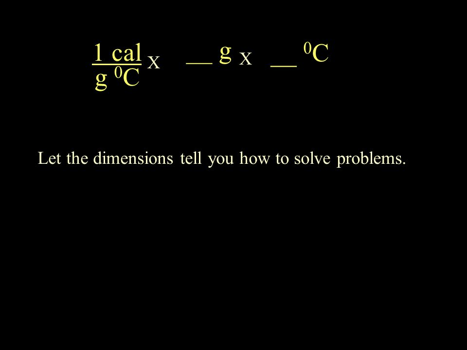 1 cal g 0 C __ g X __ 0 C X Let the dimensions tell you how to solve problems.