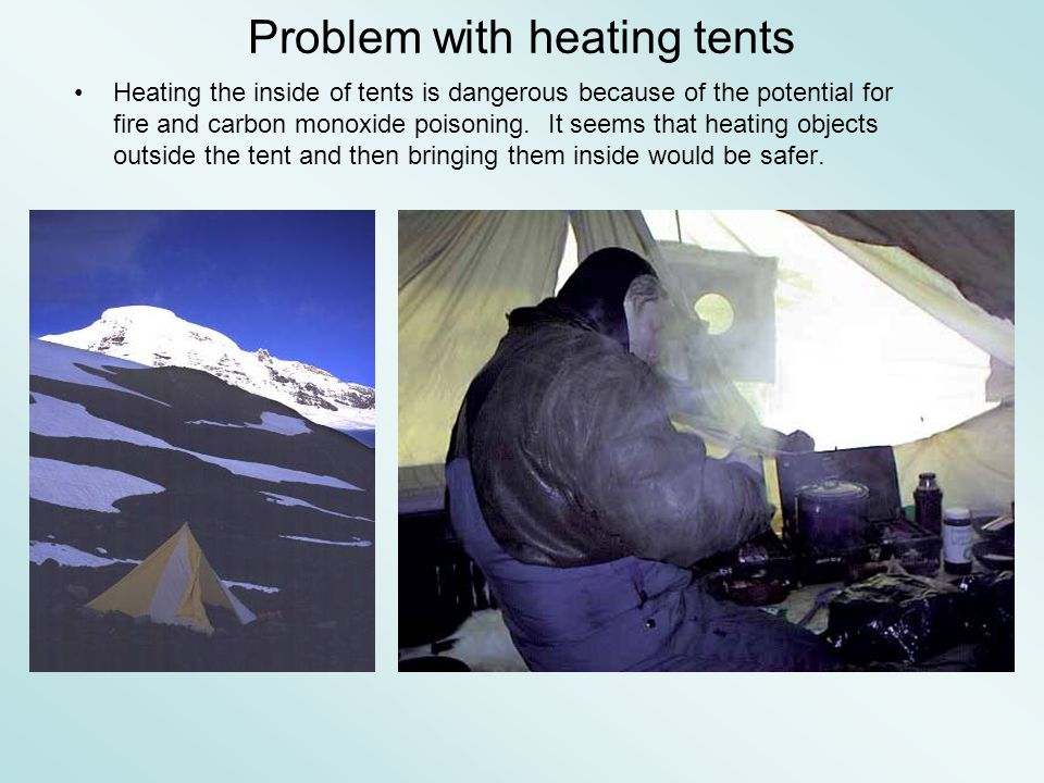 Problem with heating tents Heating the inside of tents is dangerous because of the potential for fire and carbon monoxide poisoning.