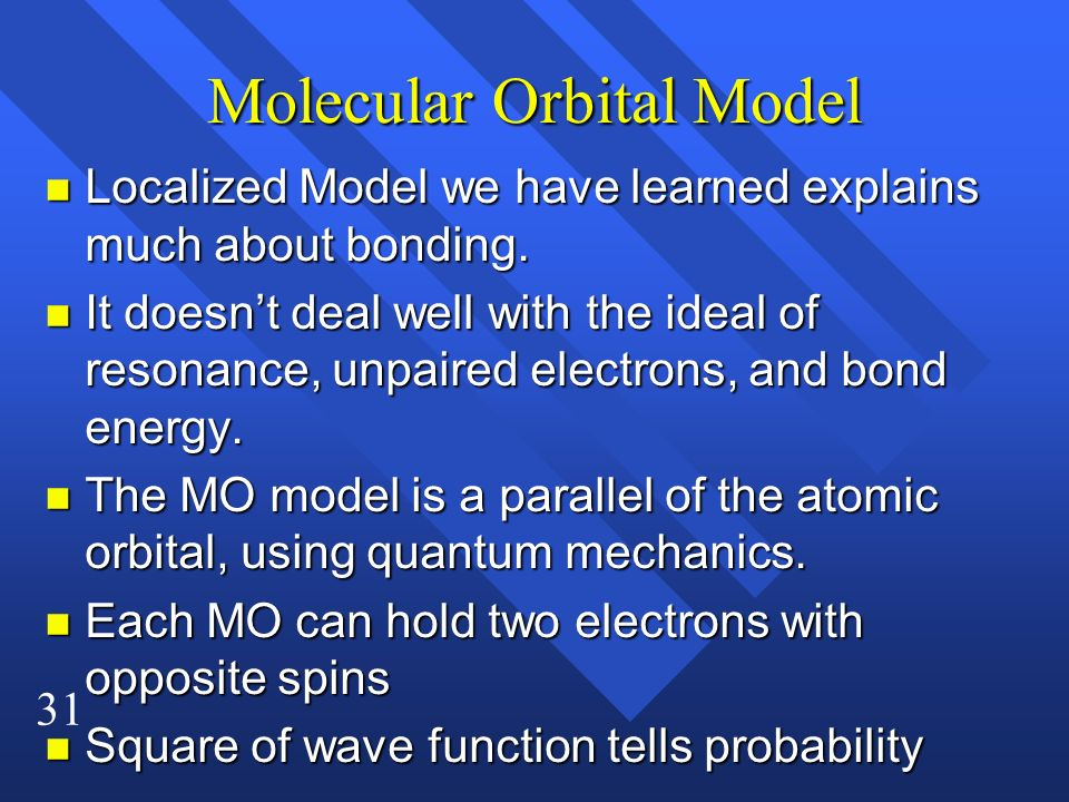31 Molecular Orbital Model n Localized Model we have learned explains much about bonding. n It doesnt deal well with the ideal of resonance, unpaired