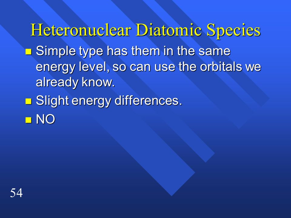 54 Heteronuclear Diatomic Species n Simple type has them in the same energy level, so can use the orbitals we already know. n Slight energy difference