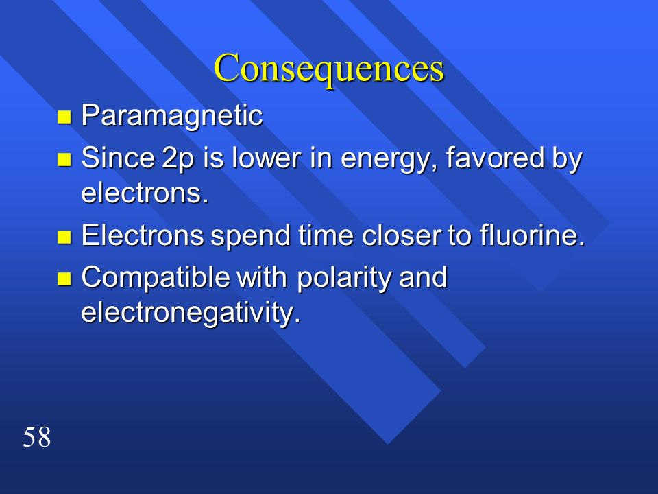 58 Consequences n Paramagnetic n Since 2p is lower in energy, favored by electrons. n Electrons spend time closer to fluorine. n Compatible with polar