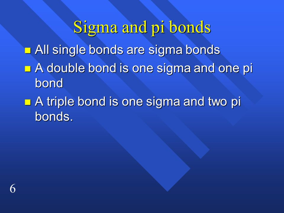 6 Sigma and pi bonds n All single bonds are sigma bonds n A double bond is one sigma and one pi bond n A triple bond is one sigma and two pi bonds.