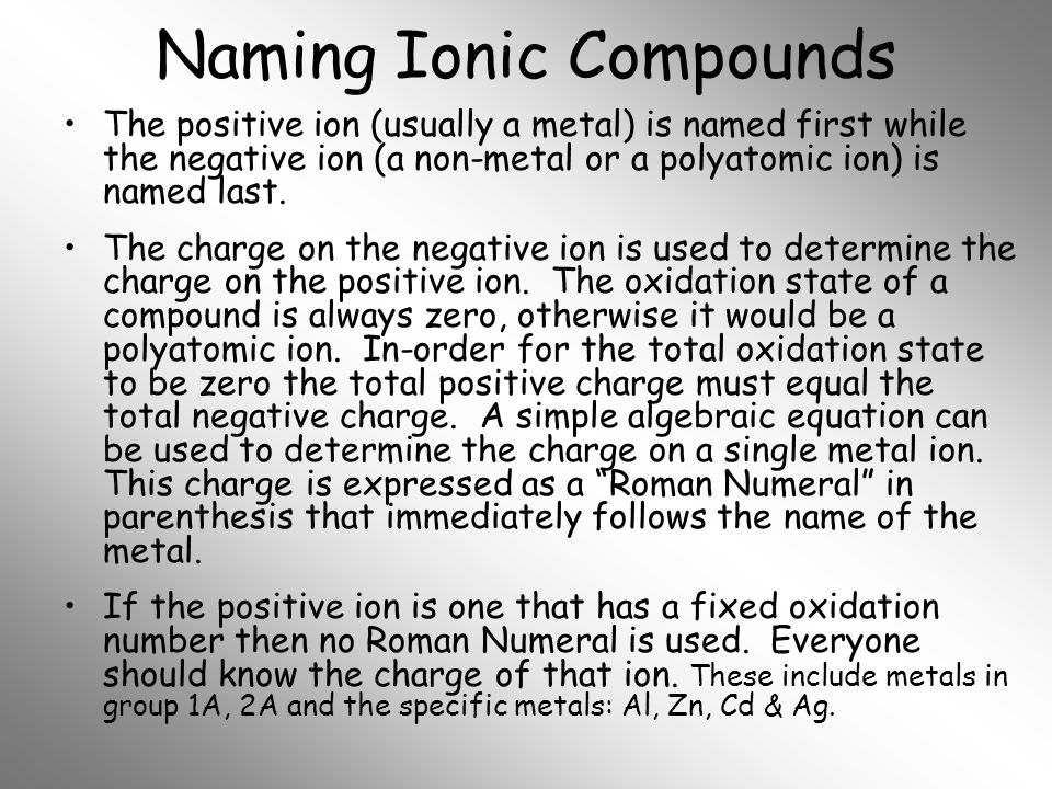Naming Ionic Compounds The positive ion (usually a metal) is named first while the negative ion (a non-metal or a polyatomic ion) is named last. The c