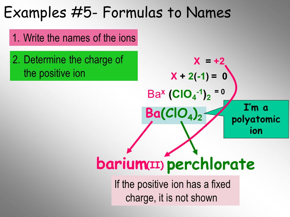 Examples #5- Formulas to Names Ba(ClO 4 ) 2 barium Im a polyatomic ion 2.Determine the charge of the positive ion 1.Write the names of the ions Final