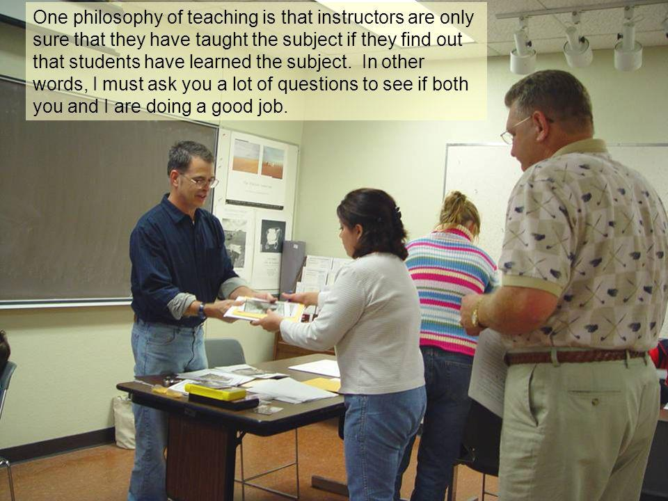 One philosophy of teaching is that instructors are only sure that they have taught the subject if they find out that students have learned the subject.