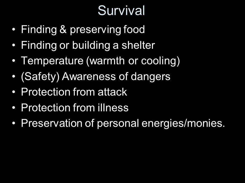 Survival Finding & preserving food Finding or building a shelter Temperature (warmth or cooling) (Safety) Awareness of dangers Protection from attack Protection from illness Preservation of personal energies/monies.