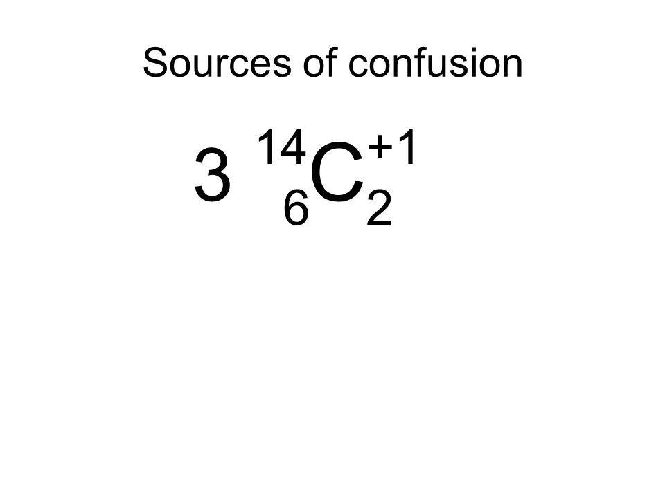 3 14 C +1 6 2 Sources of confusion