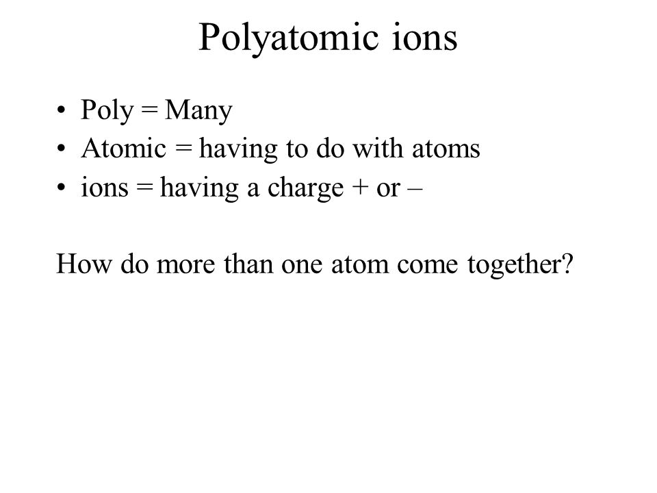 Polyatomic ions Poly = Many Atomic = having to do with atoms ions = having a charge + or – How do more than one atom come together?