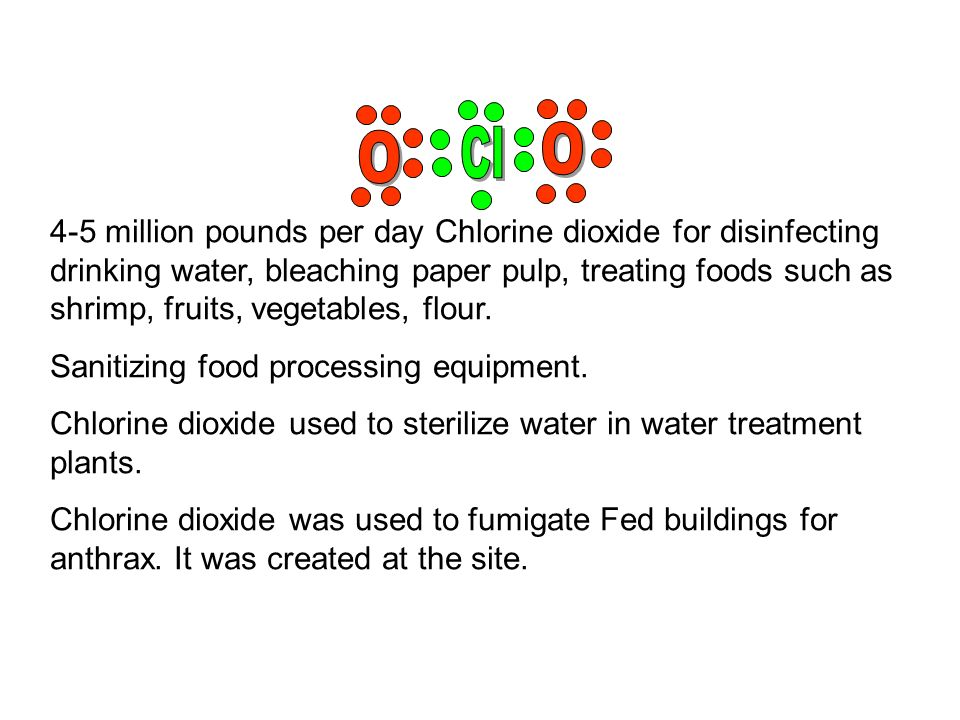 4-5 million pounds per day Chlorine dioxide for disinfecting drinking water, bleaching paper pulp, treating foods such as shrimp, fruits, vegetables,
