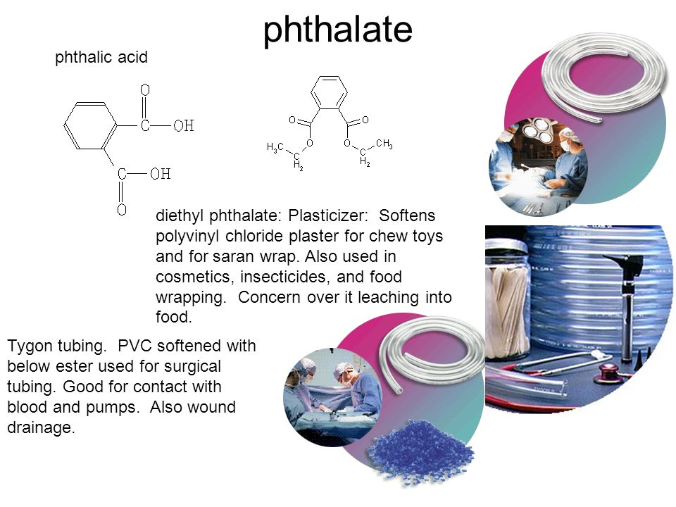 phthalate phthalic acid Tygon tubing. PVC softened with below ester used for surgical tubing. Good for contact with blood and pumps. Also wound draina