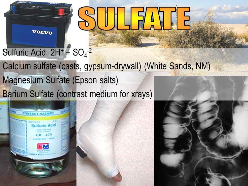 Sulfuric Acid 2H + + SO 4 -2 Calcium sulfate (casts, gypsum-drywall) (White Sands, NM) Magnesium Sulfate (Epson salts) Barium Sulfate (contrast medium
