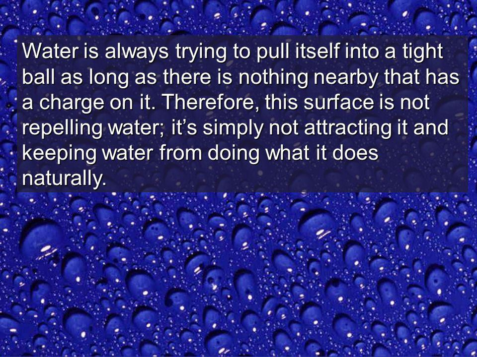 Water is always trying to pull itself into a tight ball as long as there is nothing nearby that has a charge on it.