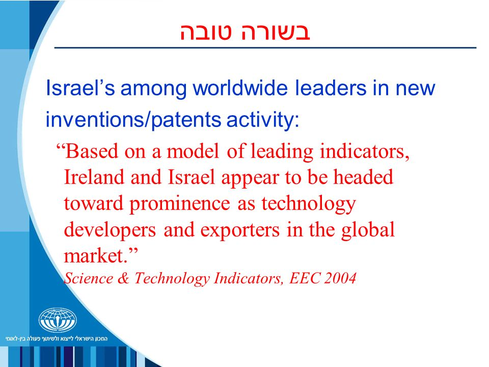 בשורה טובה Israels among worldwide leaders in new inventions/patents activity: Based on a model of leading indicators, Ireland and Israel appear to be headed toward prominence as technology developers and exporters in the global market.