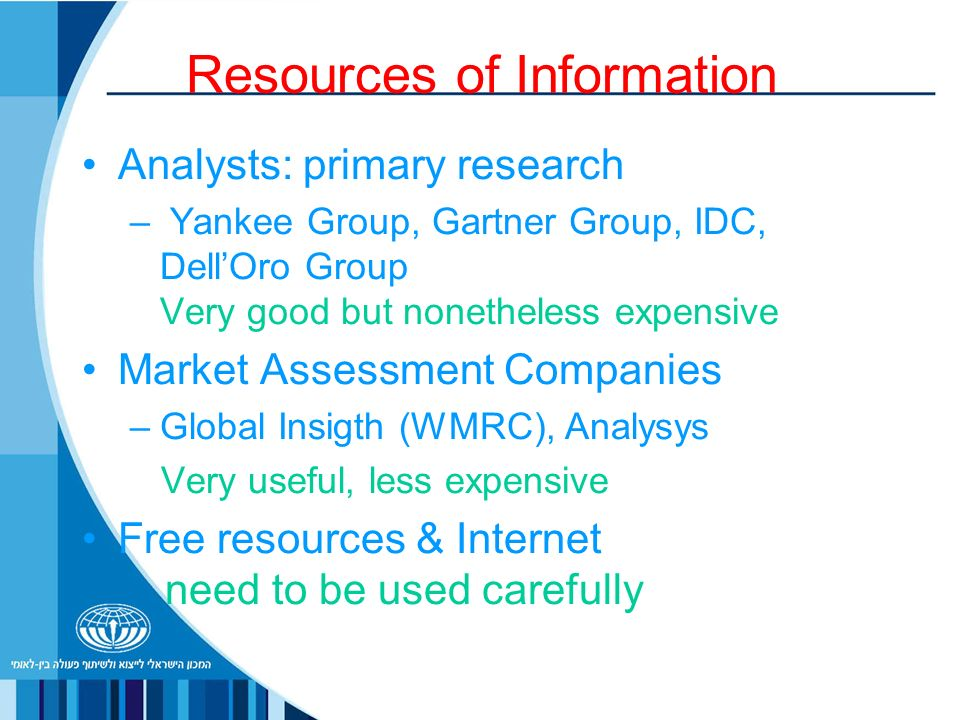 Resources of Information Analysts: primary research – Yankee Group, Gartner Group, IDC, DellOro Group Very good but nonetheless expensive Market Assessment Companies –Global Insigth (WMRC), Analysys Very useful, less expensive Free resources & Internet need to be used carefully