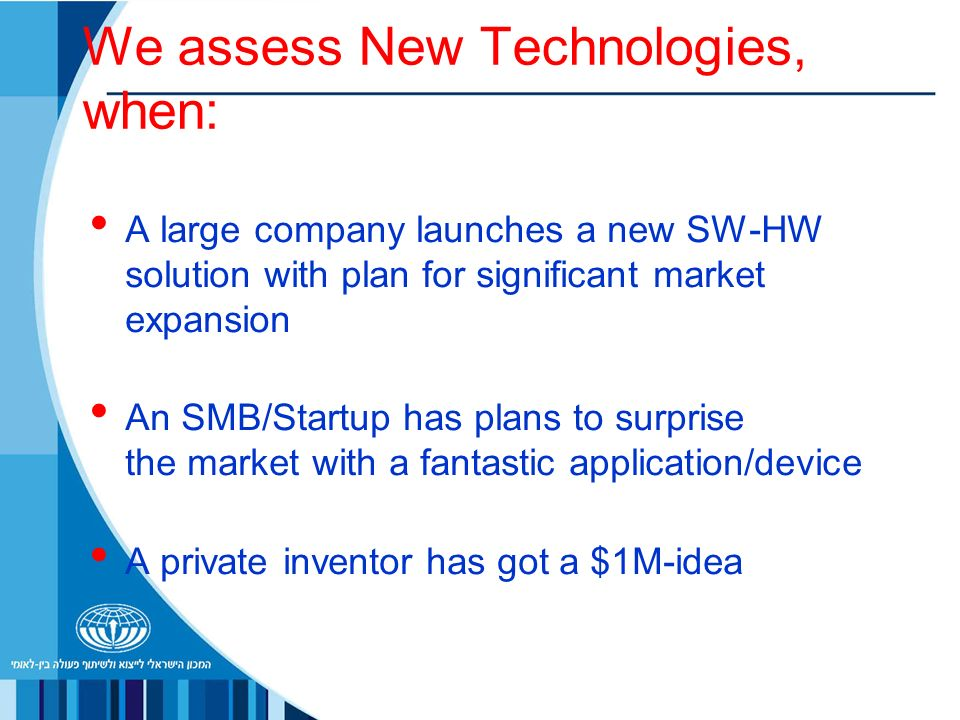 We assess New Technologies, when: A large company launches a new SW-HW solution with plan for significant market expansion An SMB/Startup has plans to