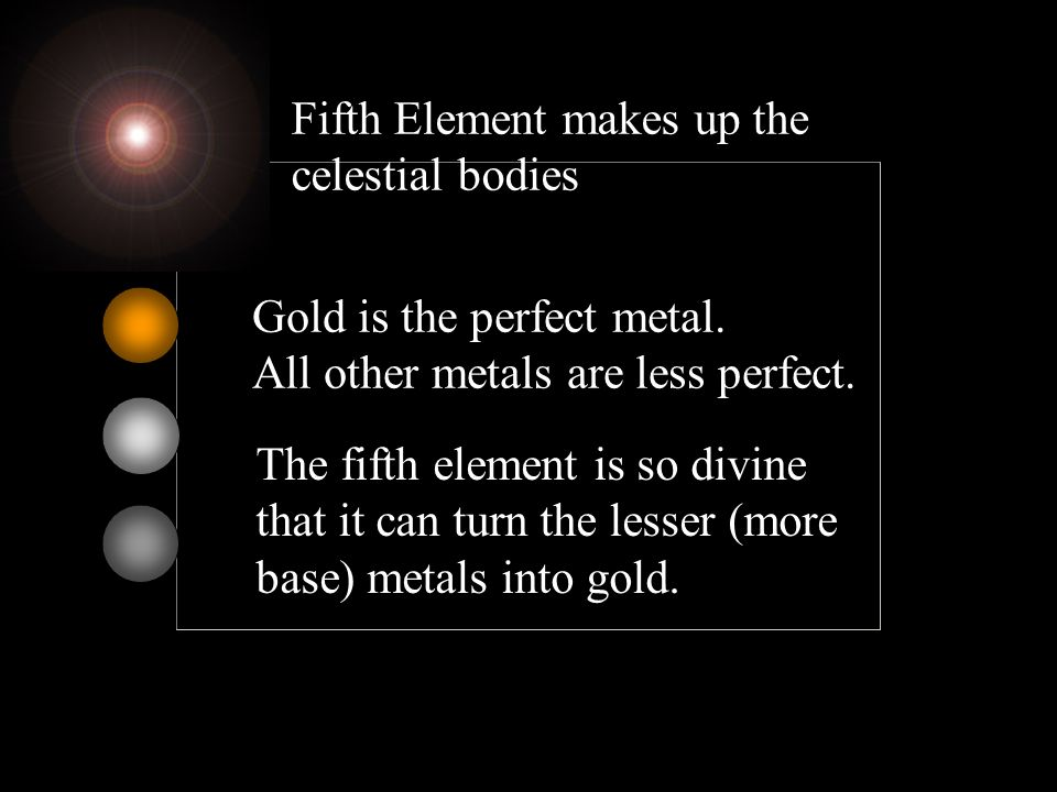 Fifth Element makes up the celestial bodies Gold is the perfect metal. All other metals are less perfect. The fifth element is so divine that it can t