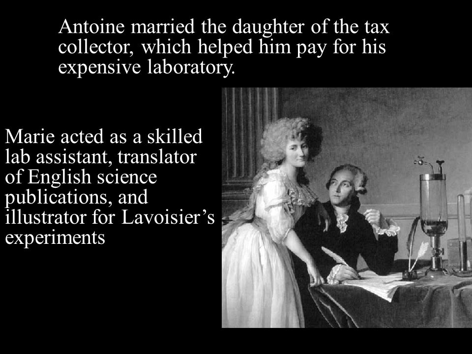 Antoine married the daughter of the tax collector, which helped him pay for his expensive laboratory. Marie acted as a skilled lab assistant, translat