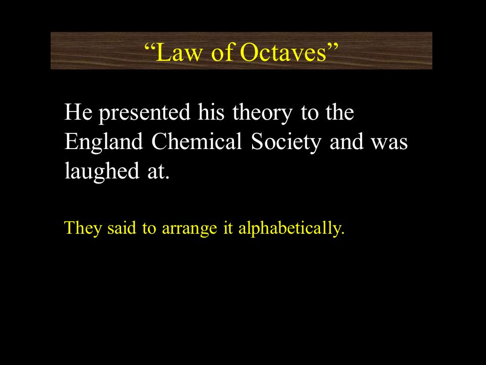 Law of Octaves He presented his theory to the England Chemical Society and was laughed at. They said to arrange it alphabetically.
