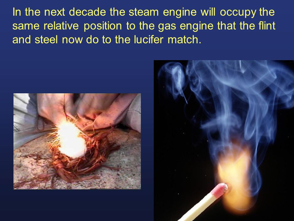 In the next decade the steam engine will occupy the same relative position to the gas engine that the flint and steel now do to the lucifer match.