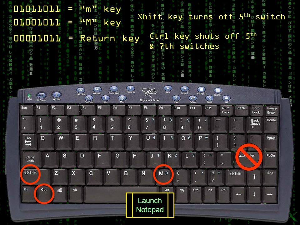 01011011 = m key 01001011 = M key Ctrl key shuts off 5 th & 7th switches Shift key turns off 5 th switch 00001011 = Return key Launch Notepad