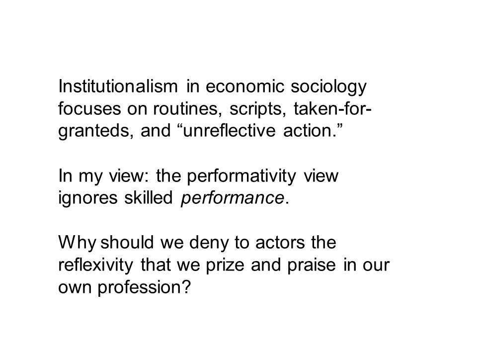 Institutionalism in economic sociology focuses on routines, scripts, taken-for- granteds, and unreflective action. In my view: the performativity view
