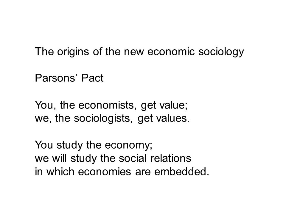 The origins of the new economic sociology Parsons Pact You, the economists, get value; we, the sociologists, get values. You study the economy; we wil