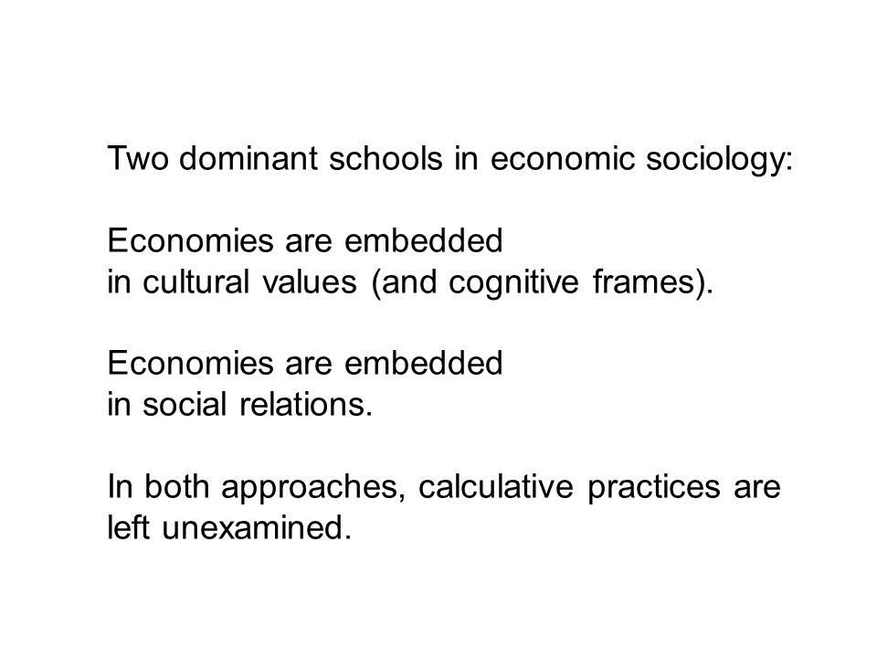 Two dominant schools in economic sociology: Economies are embedded in cultural values (and cognitive frames). Economies are embedded in social relatio